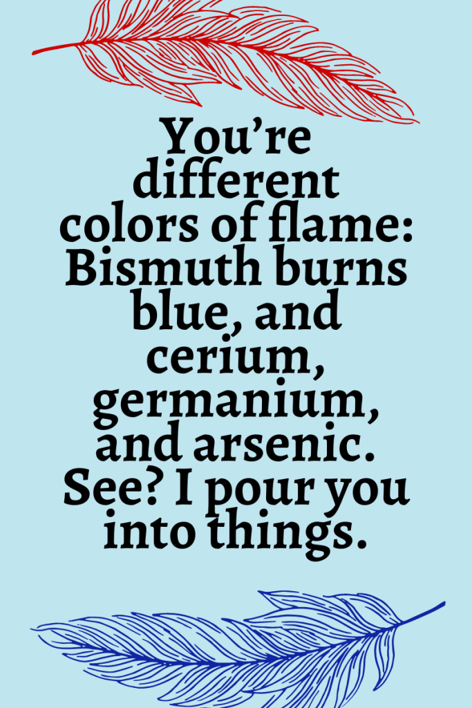 """Light blue background with a dark red feather at the top and a dark blue feather at the bottom. Text reads """"You're different colors of flame: Bismuth burns blue, and cerium, germanium, and arsenic. See? I pour you into things."""""""