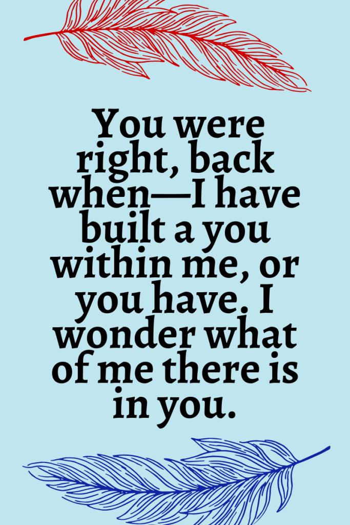 """Light blue background with a dark red feather at the top and a dark blue feather at the bottom. Text reads """" You were right, back when—I have built a you within me, or you have. I wonder what of me there is in you."""""""