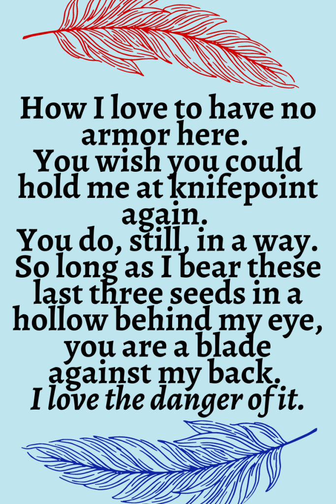 """Light blue background with a dark red feather at the top and a dark blue feather at the bottom. Text reads """"How I love to have no armor here.  You wish you could hold me at knifepoint again.  You do, still, in a way. So long as I bear these last three seeds in a hollow behind my eye, you are a blade against my back.  I love the danger of it."""""""