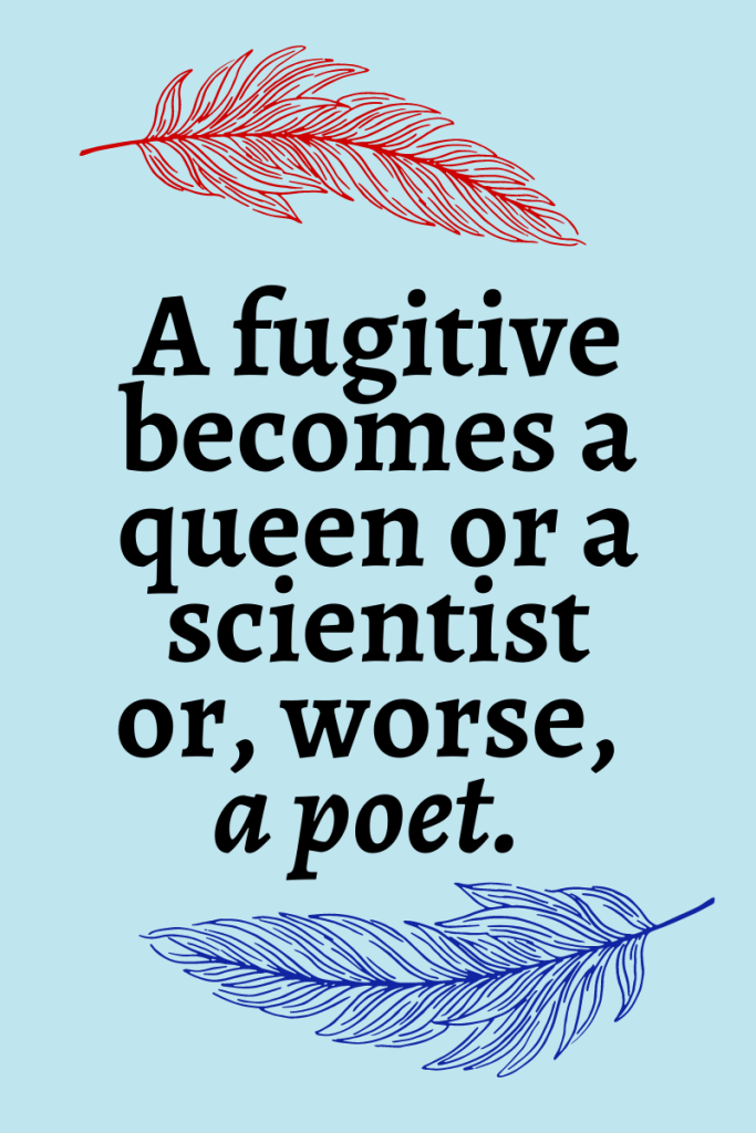 """Light blue background with a dark red feather at the top and a dark blue feather at the bottom. Text reads """"A fugitive becomes a queen or a scientist or, worse, a poet."""""""